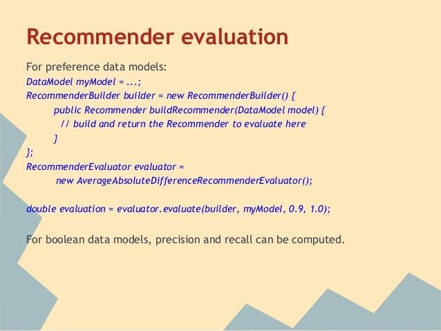 Recommender evaluationFor preference data models:DataModel myModel = ...;RecommenderBuilder builder = new RecommenderBuild...