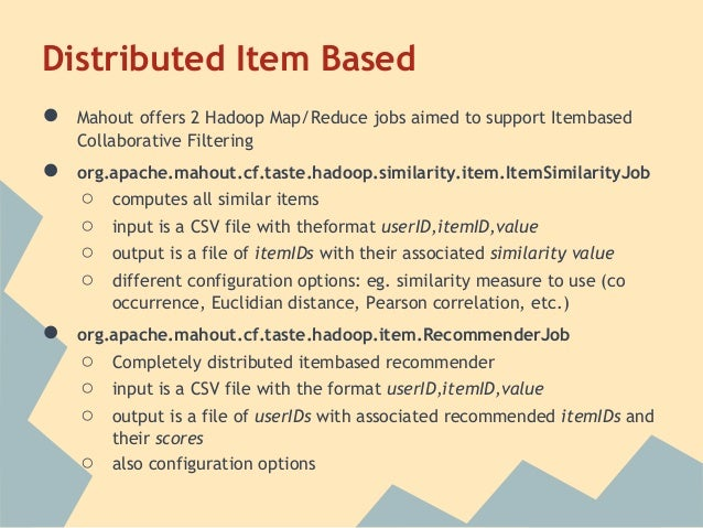 Distributed Item Based●   Mahout offers 2 Hadoop Map/Reduce jobs aimed to support Itembased    Collaborative Filtering●   ...