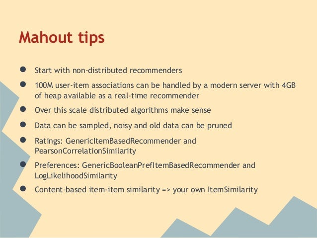 Mahout tips●   Start with non-distributed recommenders●   100M user-item associations can be handled by a modern server wi...