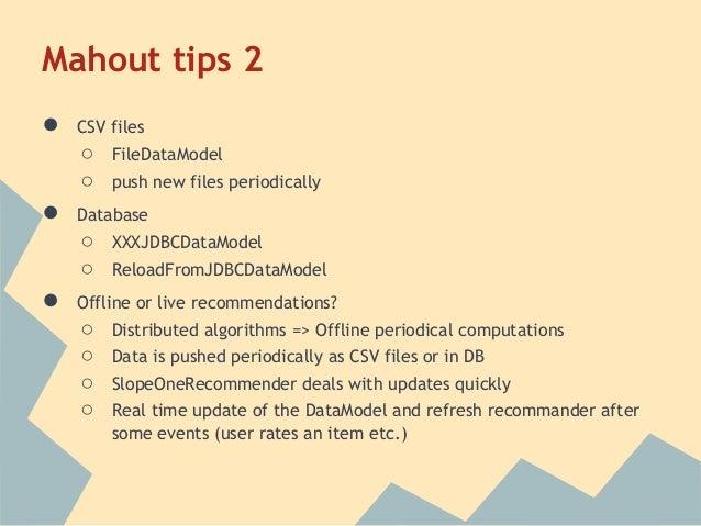 Mahout tips 2●   CSV files    ○   FileDataModel    ○   push new files periodically●   Database    ○   XXXJDBCDataModel    ...