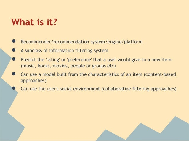 What is it?●   Recommender/recommendation system/engine/platform●   A subclass of information filtering system●   Predict ...