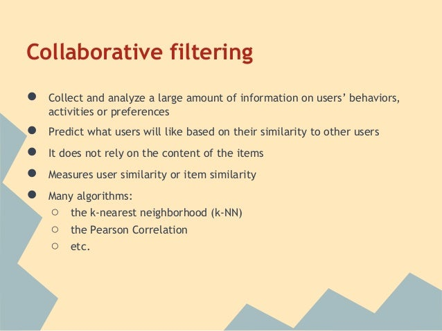 Collaborative filtering●   Collect and analyze a large amount of information on users' behaviors,    activities or prefere...