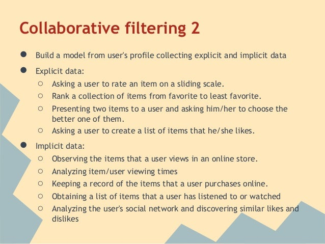 Collaborative filtering 2●   Build a model from users profile collecting explicit and implicit data●   Explicit data:    ○...