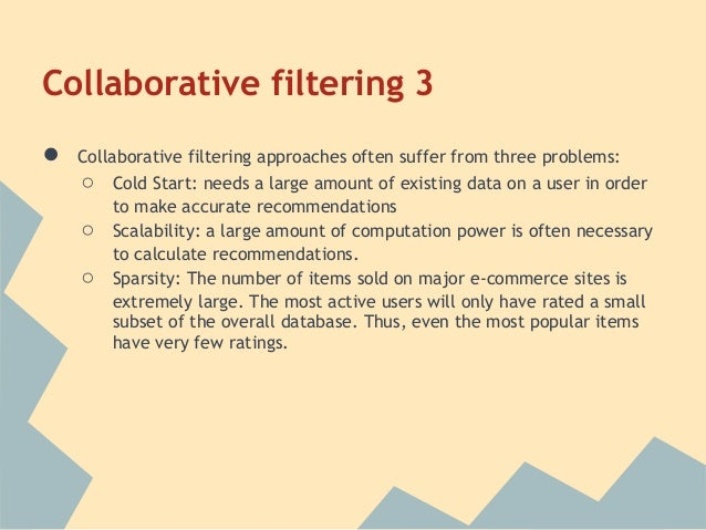 Collaborative filtering 3●   Collaborative filtering approaches often suffer from three problems:    ○   Cold Start: needs...