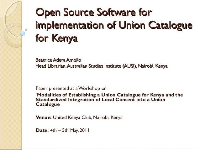 Open Source Software forimplementation of Union Cataloguefor KenyaBeatrice Adera AmolloHead Librarian, Australian Studies ...