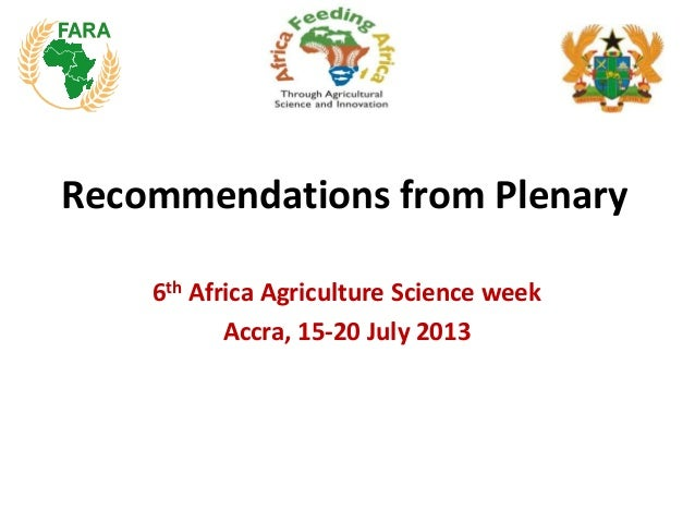 Recommendations from Plenary 6th Africa Agriculture Science week Accra, 15-20 July 2013