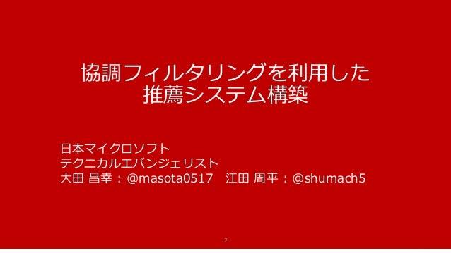 協調フィルタリングを利用した 推薦システム構築 2 日本マイクロソフト テクニカルエバンジェリスト 大田 昌幸 : @masota0517 江田 周平 : @shumach5