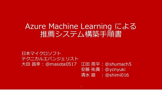 Azure Machine Learning による 推薦システム構築手順書 1 日本マイクロソフト テクニカルエバンジェリスト 大田 昌幸 : @masota0517 江田 周平 : @shumach5 安藤 祐貴 : @ycnyuki 清水...