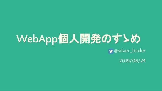 WebApp個人開発のすゝめ @silver_birder 2019/06/24