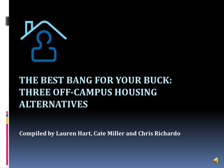 The Best Bang For Your Buck: Three Off-Campus Housing Alternatives<br />Compiled by Lauren Hart, Cate Miller and Chris Ric...