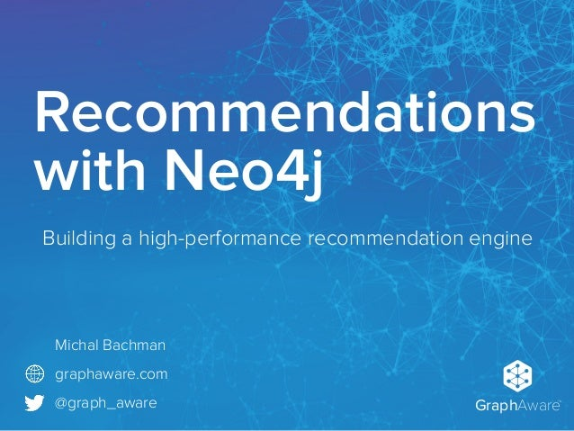 GraphAware TM Michal Bachman graphaware.com @graph_aware Recommendations with Neo4j Building a high-performance recommenda...