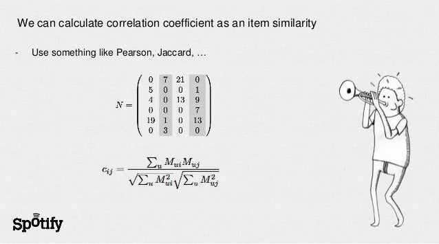 We can calculate correlation coefficient as an item similarity-   Use something like Pearson, Jaccard, …