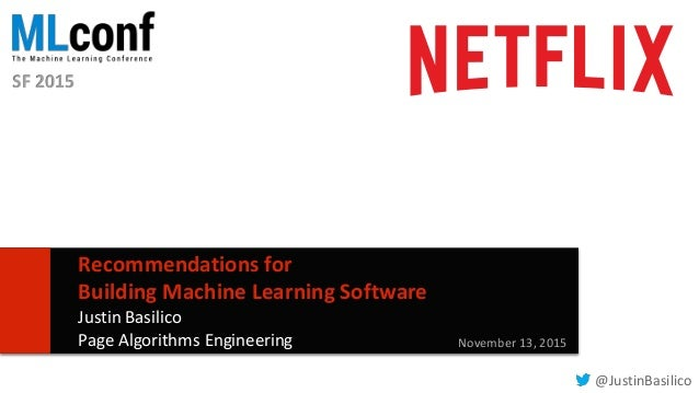 11 Recommendations for Building Machine Learning Software Justin Basilico Page Algorithms Engineering November 13, 2015 @J...