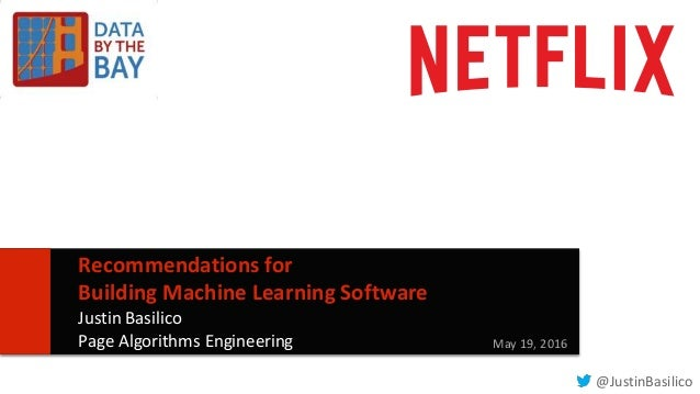 11 Recommendations for Building Machine Learning Software Justin Basilico Page Algorithms Engineering May 19, 2016 @Justin...
