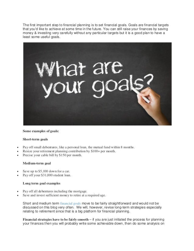 The first important step to financial planning is to set financial goals. Goals are financial targets that you'd like to a...