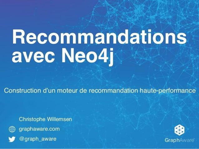 GraphAware TM Christophe Willemsen graphaware.com @graph_aware Recommandations avec Neo4j Construction d'un moteur de reco...
