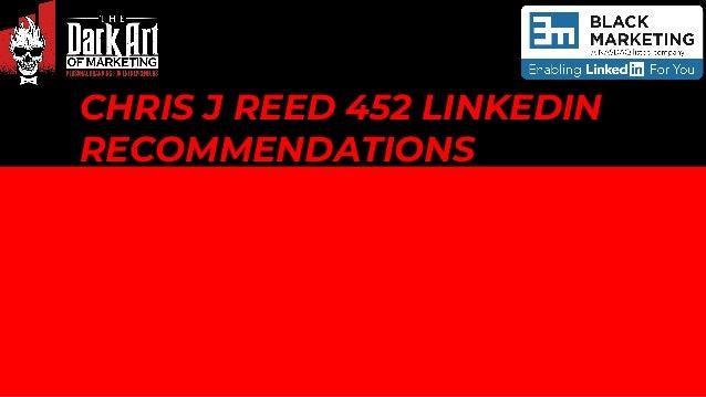 CHRIS J REED 452 LINKEDIN RECOMMENDATIONS R E C O M M E N D A T I O N S