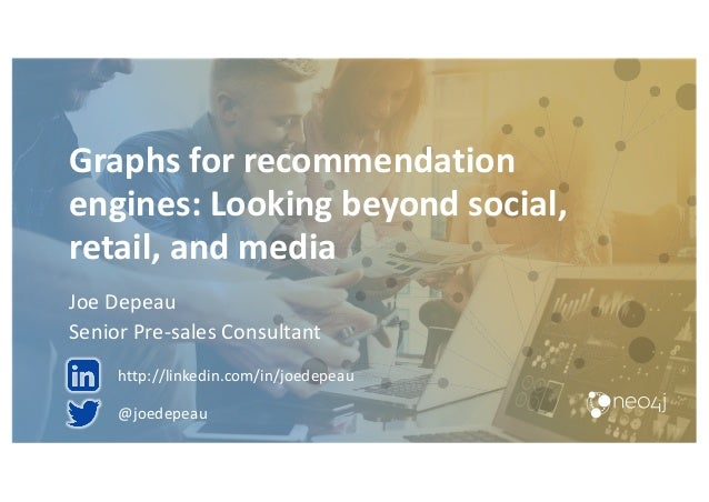Graphs for recommendation engines: Looking beyond social, retail, and media Joe Depeau Senior Pre-sales Consultant @joedep...