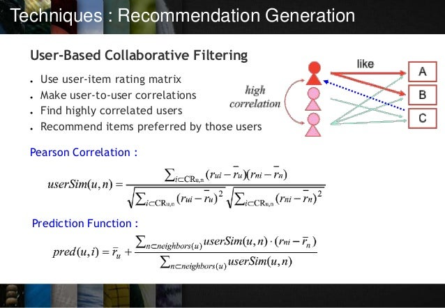 Techniques : Recommendation Generation User-Based Collaborative Filtering ● Use user-item rating matrix ● Make user-to-use...