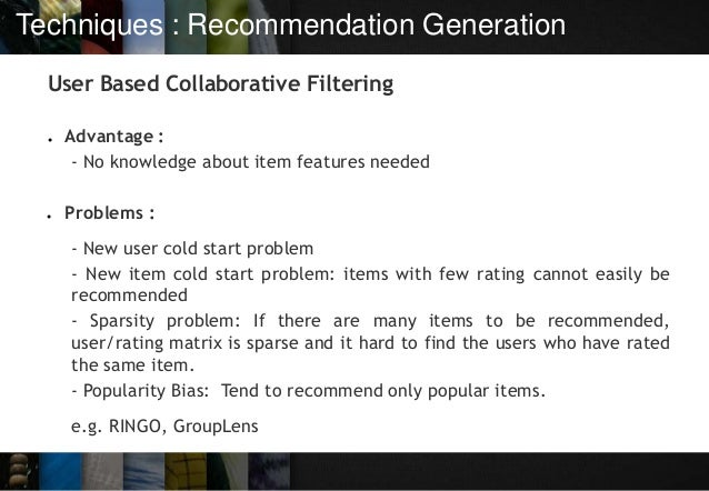 Techniques : Recommendation Generation User Based Collaborative Filtering ● Advantage : - No knowledge about item features...