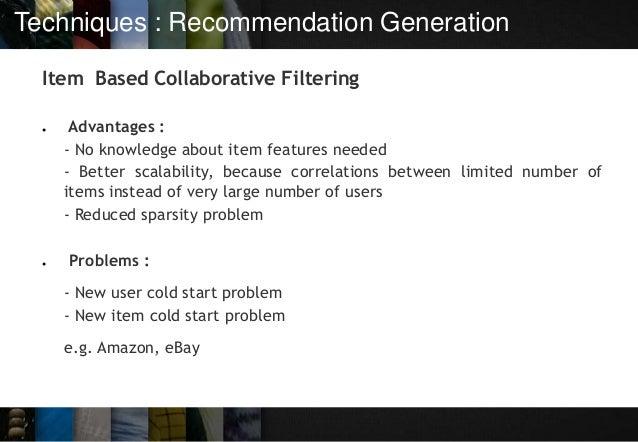 Techniques : Recommendation Generation Item Based Collaborative Filtering ● Advantages : - No knowledge about item feature...