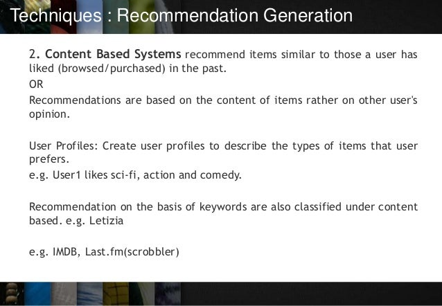 Techniques : Recommendation Generation 2. Content Based Systems recommend items similar to those a user has liked (browsed...
