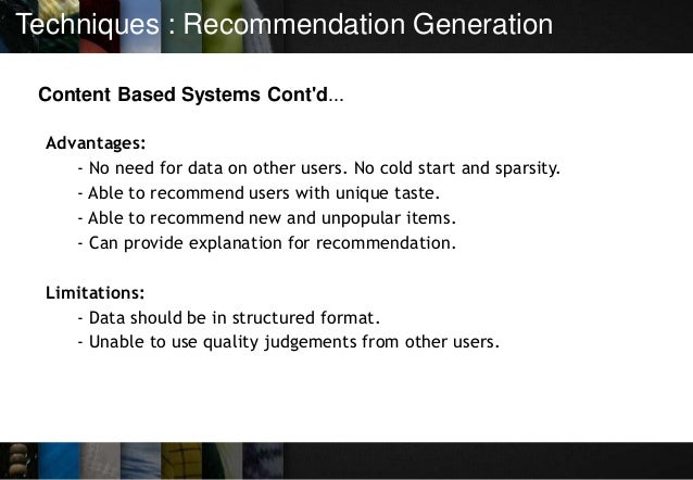 Techniques : Recommendation Generation Content Based Systems Cont'd... Advantages: - No need for data on other users. No c...