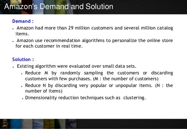 Amazon's Demand and Solution Demand : ● Amazon had more than 29 million customers and several million catalog items. ● Ama...