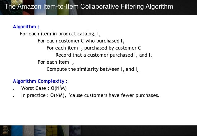 The Amazon Item-to-Item Collaborative Filtering Algorithm Algorithm : For each item in product catalog, I1 For each custom...