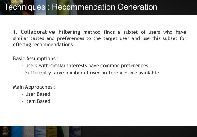 Techniques : Recommendation Generation 1. Collaborative Filtering method finds a subset of users who have similar tastes a...