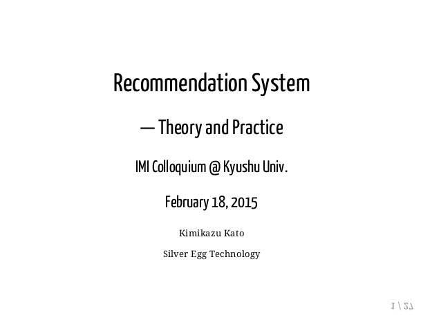 Recommendation System — Theory and Practice IMI Colloquium @ Kyushu Univ. February 18, 2015 Kimikazu Kato Silver Egg Techn...