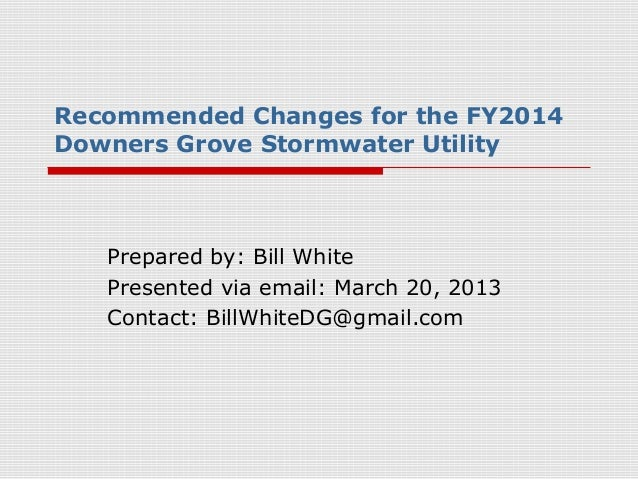 Recommended Changes for the FY2014Downers Grove Stormwater Utility   Prepared by: Bill White   Presented via email: March ...