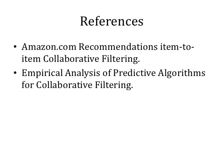 References• Amazon.com Recommendations item-to-  item Collaborative Filtering.• Empirical Analysis of Predictive Algorithm...