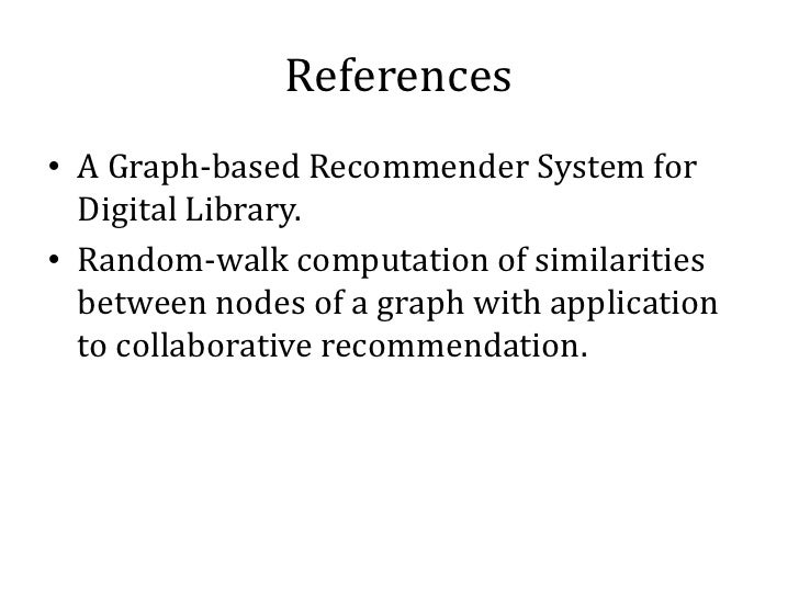 References• A Graph-based Recommender System for  Digital Library.• Random-walk computation of similarities  between nodes...