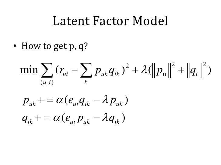 Latent Factor Model• How to get p, q? min ∑ (rui − ∑ puk qik ) + λ ( pu       + qi )                         2           2...