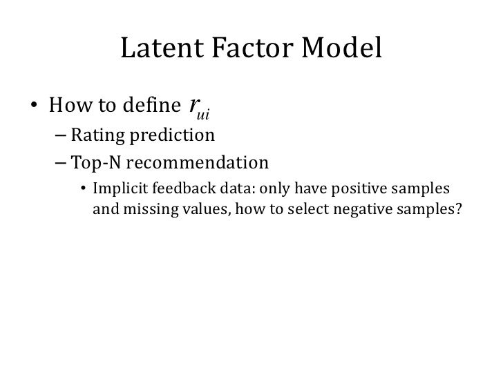 Latent Factor Model• How to define rui  – Rating prediction  – Top-N recommendation     • Implicit feedback data: only hav...