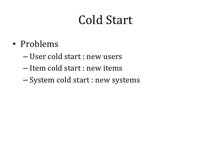 Cold Start• Problems  – User cold start : new users  – Item cold start : new items  – System cold start : new systems