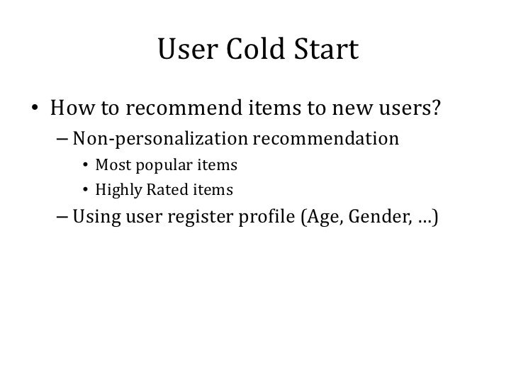 User Cold Start• How to recommend items to new users?  – Non-personalization recommendation     • Most popular items     •...
