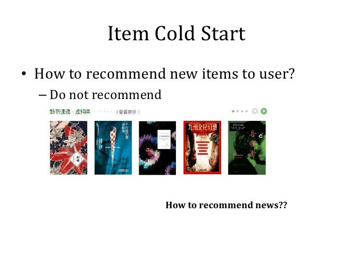 Item Cold Start• How to recommend new items to user?  – Do not recommend                       How to recommend news??