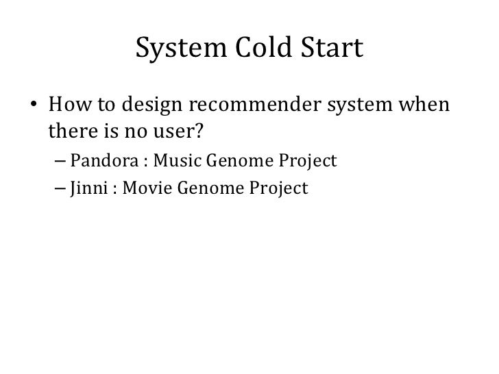 System Cold Start• How to design recommender system when  there is no user?  – Pandora : Music Genome Project  – Jinni : M...