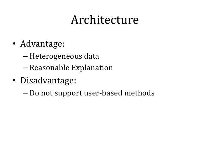 Architecture• Advantage:  – Heterogeneous data  – Reasonable Explanation• Disadvantage:  – Do not support user-based methods