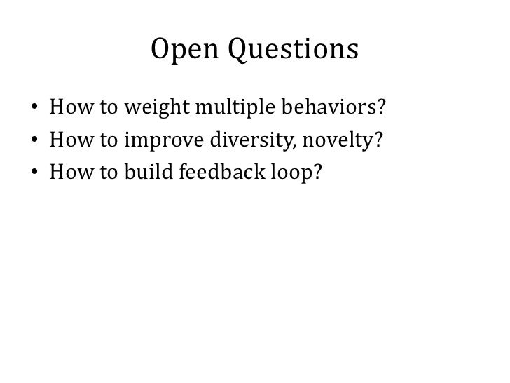Open Questions• How to weight multiple behaviors?• How to improve diversity, novelty?• How to build feedback loop?