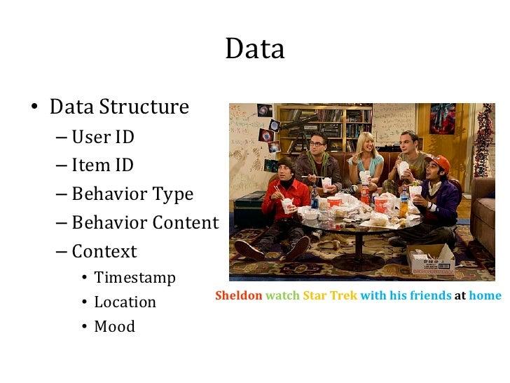 Data• Data Structure  – User ID  – Item ID  – Behavior Type  – Behavior Content  – Context     • Timestamp     • Location ...