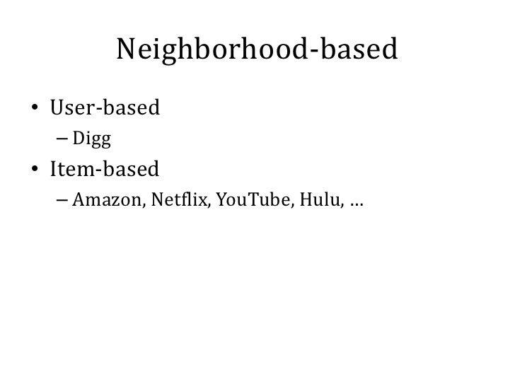 Neighborhood-based• User-based  – Digg• Item-based  – Amazon, Netflix, YouTube, Hulu, …