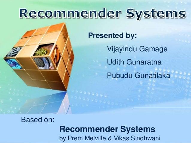 Based on: Recommender Systems by Prem Melville & Vikas Sindhwani Presented by: Vijayindu Gamage Udith Gunaratna Pubudu Gun...