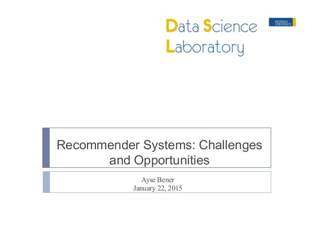 Recommender Systems: Challenges and Opportunities Ayse Bener January 22, 2015
