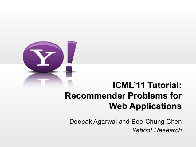 ICML'11 Tutorial:Recommender Problems for       Web ApplicationsDeepak Agarwal and Bee-Chung Chen                   Yahoo!...