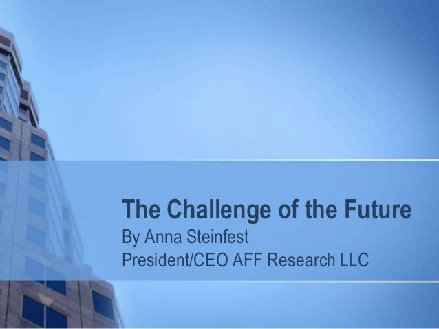 The Challenge of the Future By Anna Steinfest President/CEO AFF Research LLC