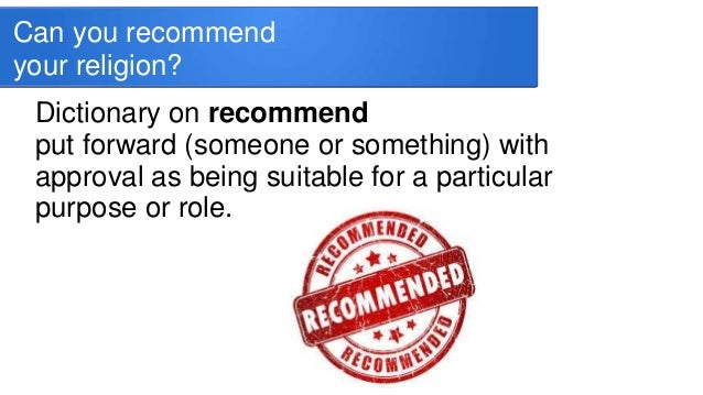 Can you recommend your religion? Dictionary on recommend put forward (someone or something) with approval as being suitabl...