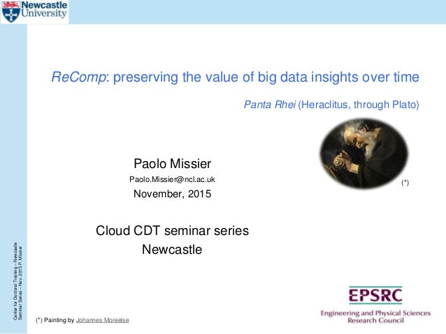 CenterforDoctoralTraining–Newcastle SeminarSeries–Nov.2015P.Missier ReComp: preserving the value of big data insights over...
